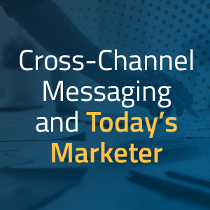 Cross-Channel Messaging and Today's Marketer